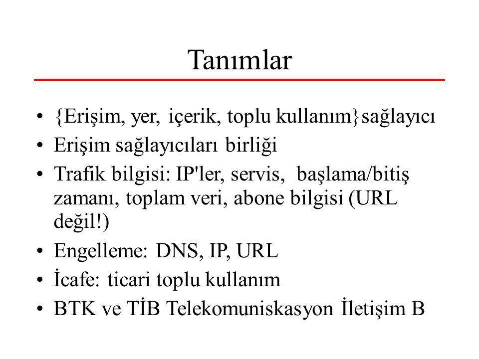 Tanımlar {Erişim, yer, içerik, toplu kullanım}sağlayıcı Erişim sağlayıcıları birliği Trafik bilgisi: IP ler, servis, başlama/bitiş zamanı, toplam veri, abone bilgisi (URL değil!) Engelleme: DNS, IP, URL İcafe: ticari toplu kullanım BTK ve TİB Telekomuniskasyon İletişim B