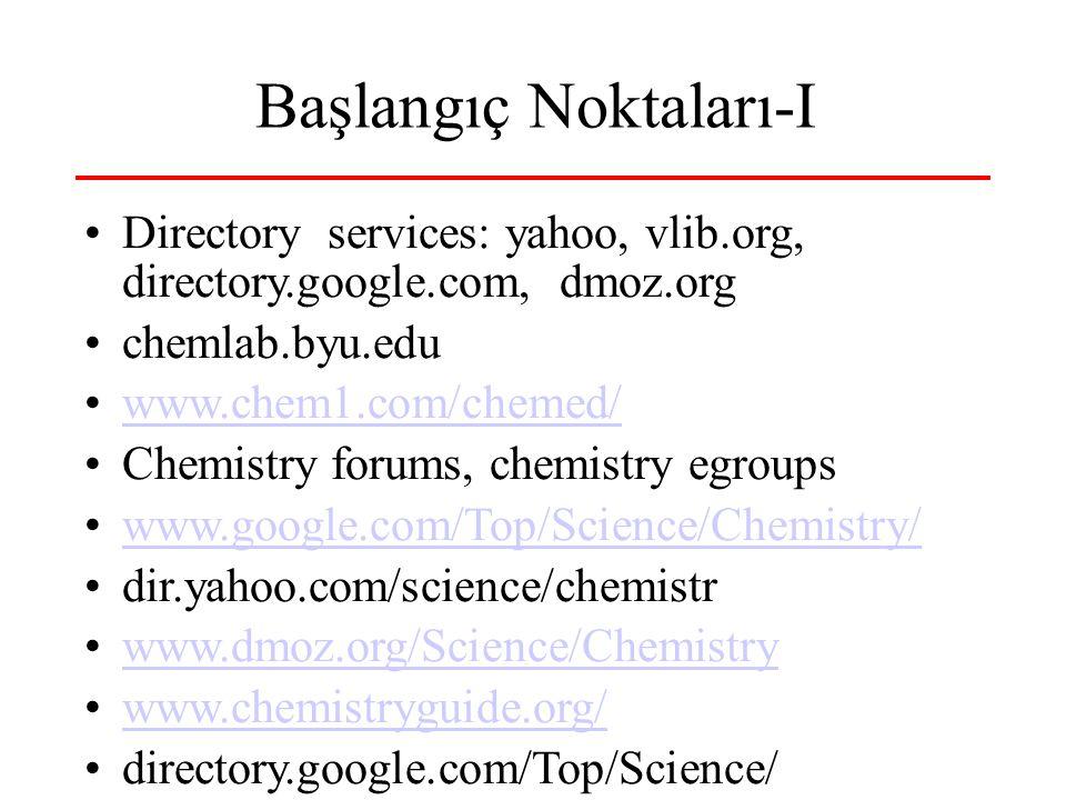 Başlangıç Noktaları-I Directory services: yahoo, vlib.org, directory.google.com, dmoz.org chemlab.byu.edu www.chem1.com/chemed/ Chemistry forums, chemistry egroups www.google.com/Top/Science/Chemistry/ dir.yahoo.com/science/chemistr www.dmoz.org/Science/Chemistry www.chemistryguide.org/ directory.google.com/Top/Science/