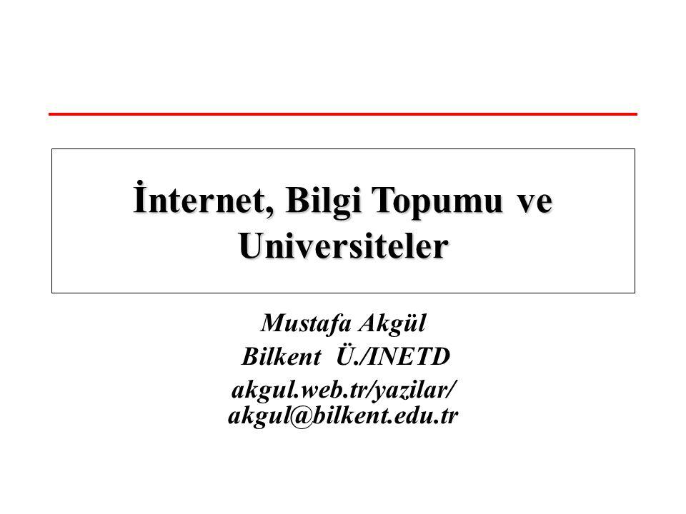 Mustafa Akgül Bilkent Ü./INETD akgul.web.tr/yazilar/ akgul@bilkent.edu.tr İnternet, Bilgi Topumu ve Universiteler