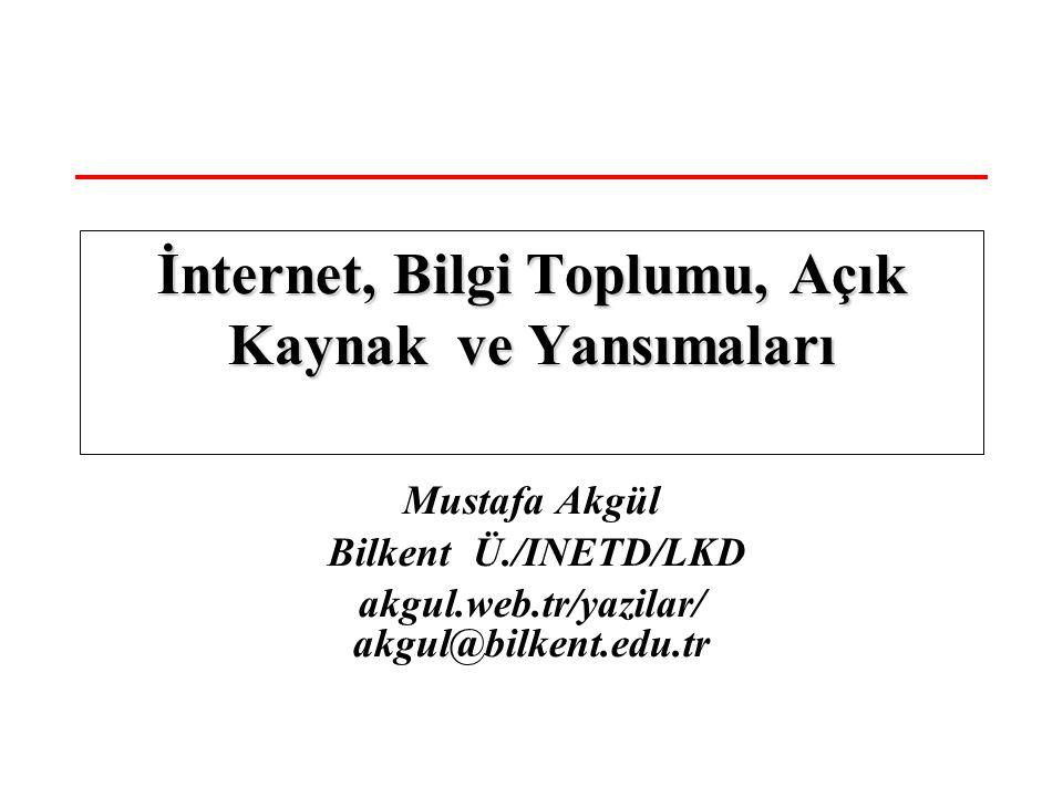 Mustafa Akgül Bilkent Ü./INETD/LKD akgul.web.tr/yazilar/ akgul@bilkent.edu.tr İnternet, Bilgi Toplumu, Açık Kaynak ve Yansımaları