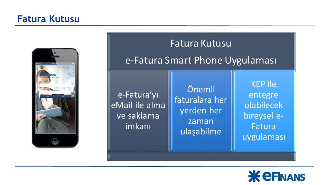 Fatura Kutusu e-Fatura Smart Phone Uygulaması e-Fatura'yı eMail ile alma ve saklama imkanı Önemli faturalara her yerden her zaman ulaşabilme KEP ile entegre olabilecek bireysel e- Fatura uygulaması