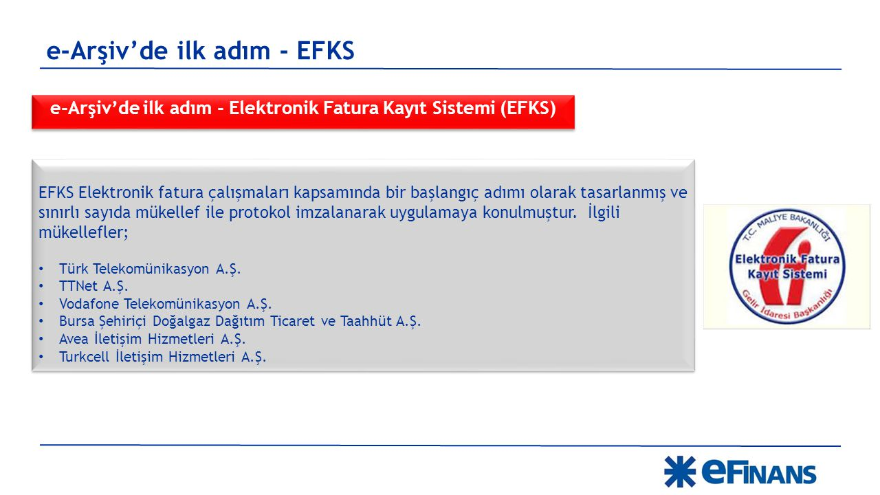 e-Arşiv'de ilk adım - Elektronik Fatura Kayıt Sistemi (EFKS) e-Arşiv'de ilk adım - EFKS EFKS Elektronik fatura çalışmaları kapsamında bir başlangıç adımı olarak tasarlanmış ve sınırlı sayıda mükellef ile protokol imzalanarak uygulamaya konulmuştur.