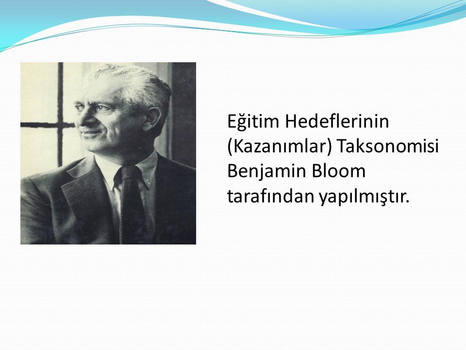 Eğitim Hedeflerinin (Kazanımlar) Taksonomisi Benjamin Bloom tarafından yapılmıştır.