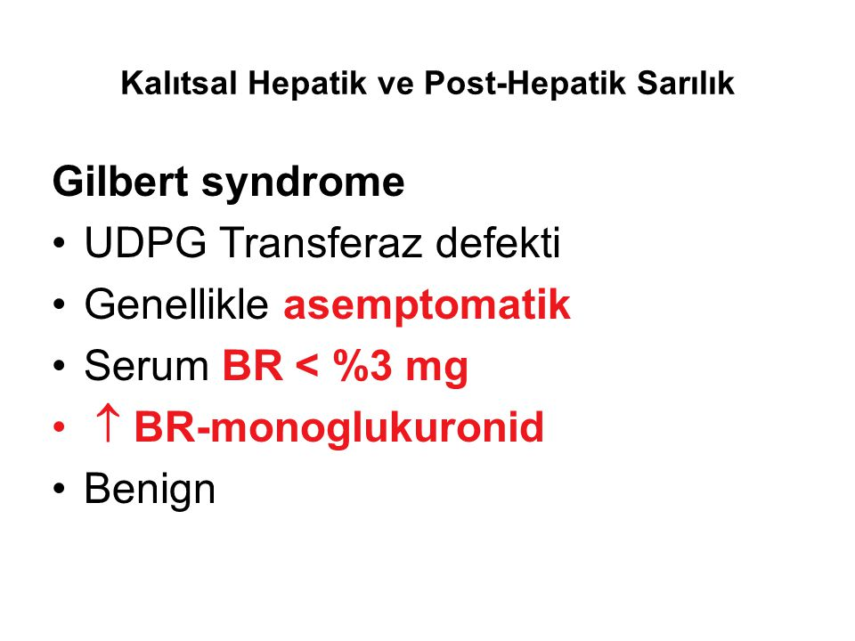 Kalıtsal Hepatik ve Post-Hepatik Sarılık Gilbert syndrome UDPG Transferaz defekti Genellikle asemptomatik Serum BR < %3 mg  BR-monoglukuronid Benign