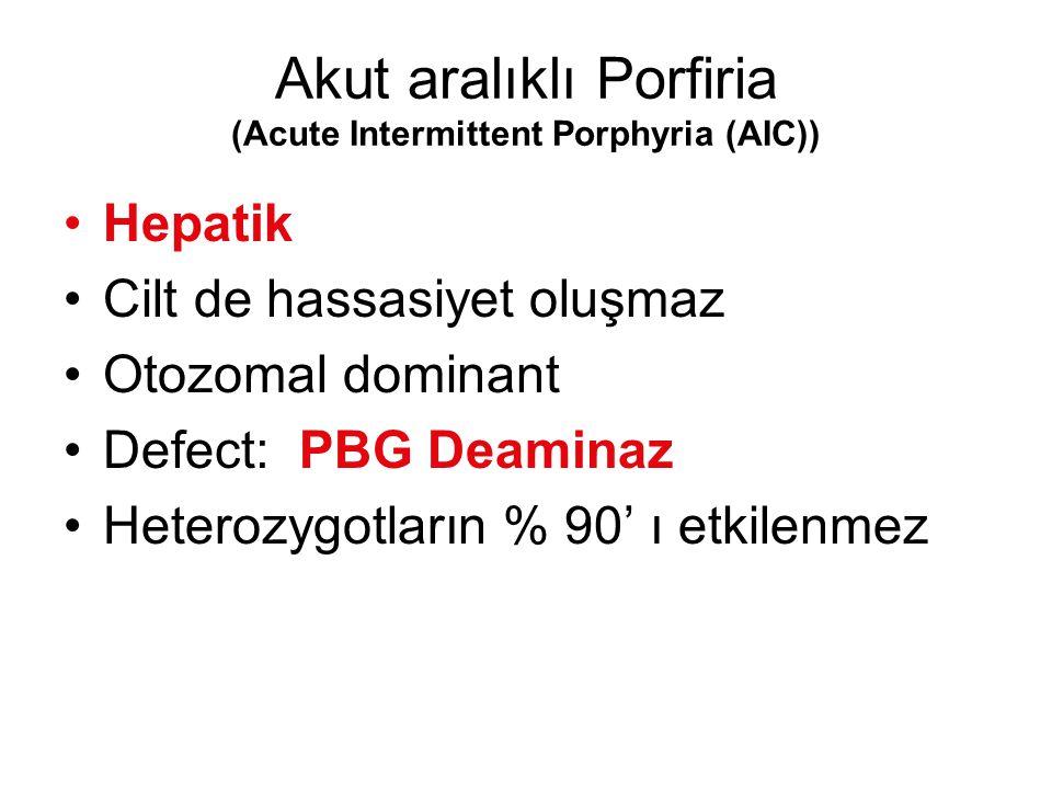 Akut aralıklı Porfiria (Acute Intermittent Porphyria (AIC)) Hepatik Cilt de hassasiyet oluşmaz Otozomal dominant Defect: PBG Deaminaz Heterozygotların