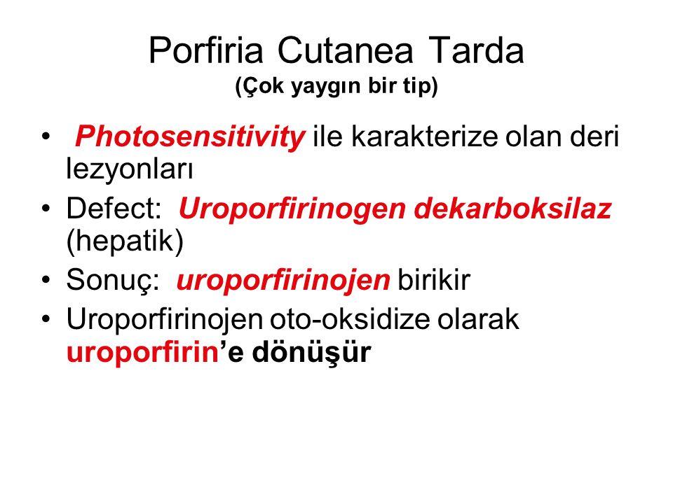 Porfiria Cutanea Tarda (Çok yaygın bir tip) Photosensitivity ile karakterize olan deri lezyonları Defect: Uroporfirinogen dekarboksilaz (hepatik) Sonu
