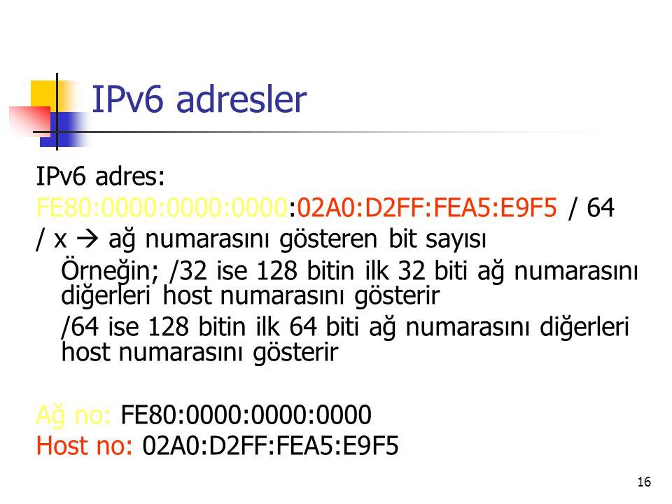 16 IPv6 adresler IPv6 adres: FE80:0000:0000:0000:02A0:D2FF:FEA5:E9F5 / 64 / x  ağ numarasını gösteren bit sayısı Örneğin; /32 ise 128 bitin ilk 32 biti ağ numarasını diğerleri host numarasını gösterir /64 ise 128 bitin ilk 64 biti ağ numarasını diğerleri host numarasını gösterir Ağ no: FE80:0000:0000:0000 Host no: 02A0:D2FF:FEA5:E9F5