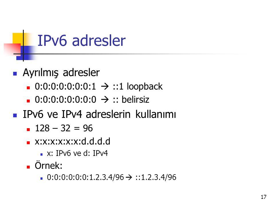 17 IPv6 adresler Ayrılmış adresler 0:0:0:0:0:0:0:1  ::1 loopback 0:0:0:0:0:0:0:0  :: belirsiz IPv6 ve IPv4 adreslerin kullanımı 128 – 32 = 96 x:x:x:x:x:x:d.d.d.d x: IPv6 ve d: IPv4 Örnek: 0:0:0:0:0:0:1.2.3.4/96  ::1.2.3.4/96