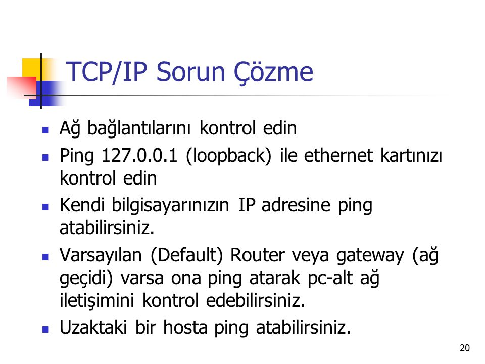 20 TCP/IP Sorun Çözme Ağ bağlantılarını kontrol edin Ping 127.0.0.1 (loopback) ile ethernet kartınızı kontrol edin Kendi bilgisayarınızın IP adresine ping atabilirsiniz.