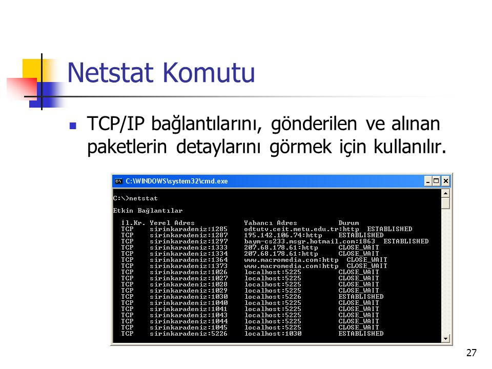 27 Netstat Komutu TCP/IP bağlantılarını, gönderilen ve alınan paketlerin detaylarını görmek için kullanılır.