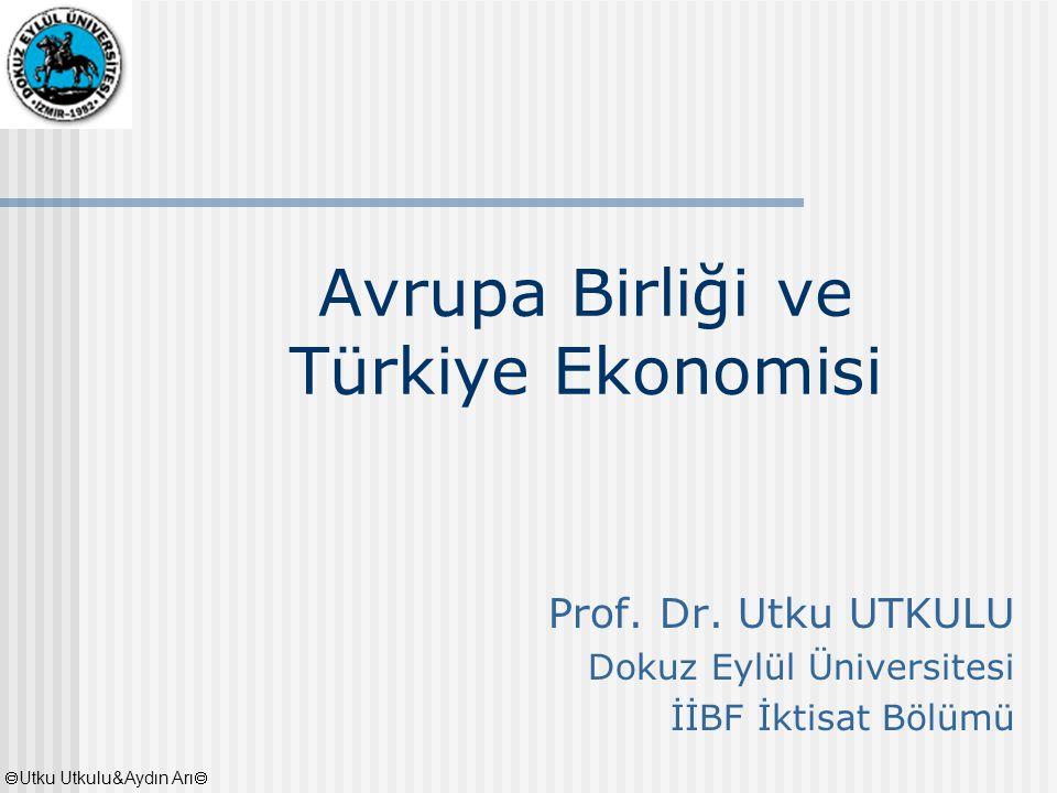 Avrupa Birliği ve Türkiye Ekonomisi Prof. Dr. Utku UTKULU Dokuz Eylül Üniversitesi İİBF İktisat Bölümü  Utku Utkulu&Aydın Arı 