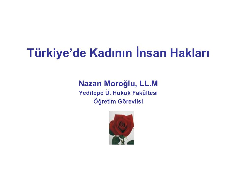 Türkiye'de Kadının İnsan Hakları Nazan Moroğlu, LL.M Yeditepe Ü. Hukuk Fakültesi Öğretim Görevlisi
