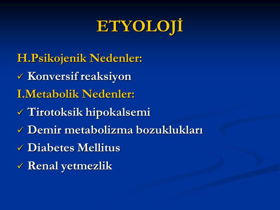ETYOLOJİ H.Psikojenik Nedenler: Konversif reaksiyon Konversif reaksiyon I.Metabolik Nedenler: Tirotoksik hipokalsemi Tirotoksik hipokalsemi Demir meta