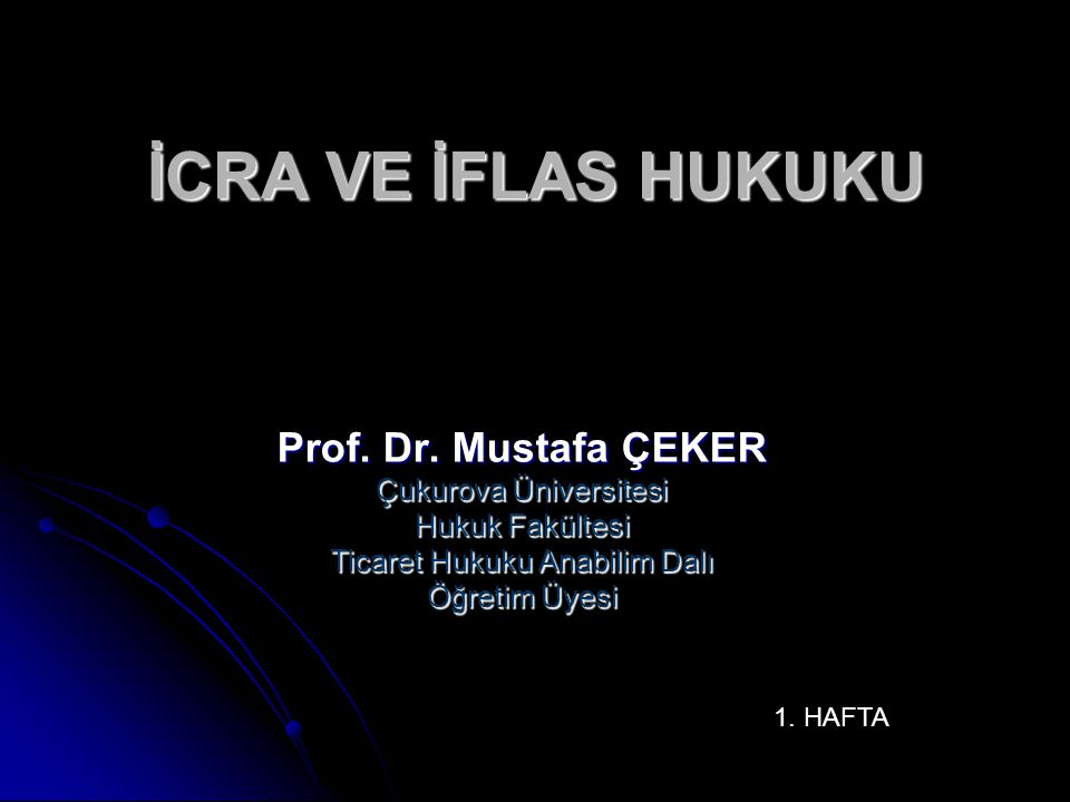 İCRA VE İFLAS HUKUKU Prof. Dr. Mustafa ÇEKER Çukurova Üniversitesi Hukuk Fakültesi Ticaret Hukuku Anabilim Dalı Öğretim Üyesi 1. HAFTA