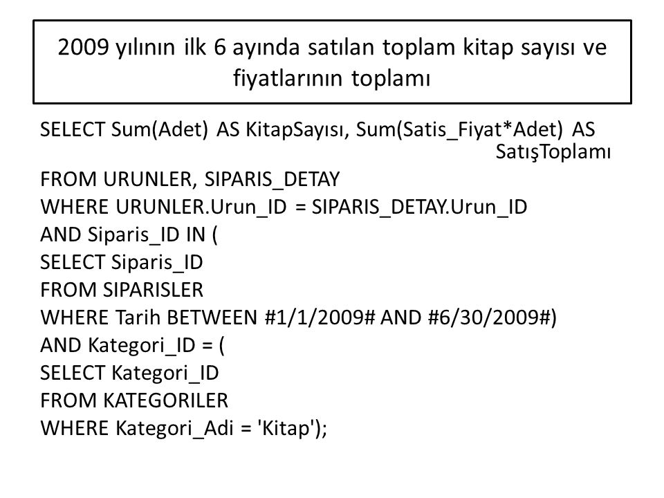 SELECT Sum(Adet) AS KitapSayısı, Sum(Satis_Fiyat*Adet) AS SatışToplamı FROM URUNLER, SIPARIS_DETAY WHERE URUNLER.Urun_ID = SIPARIS_DETAY.Urun_ID AND S