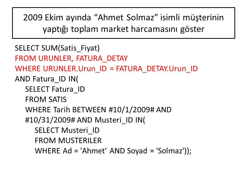 2009 Kasım ayında bir seferde 100 YTL ve üstü alışveriş yapan kişilerin adını ve soyadını göster SELECT Ad, Soyad FROM MUSTERILER WHERE Musteri_ID IN( SELECT Musteri_ID FROM SATIS WHERE Tarih BETWEEN #11/1/2009# AND #11/30/2009# AND Fatura_ID IN( SELECT Fatura_ID FROM URUNLER, FATURA_DETAY WHERE URUNLER.Urun_ID = FATURA_DETAY.Urun_ID GROUP BY (Fatura_ID) HAVING SUM(Satis_Fiyat) > 100));