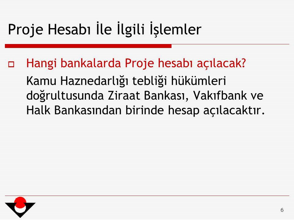 6 Proje Hesabı İle İlgili İşlemler  Hangi bankalarda Proje hesabı açılacak? Kamu Haznedarlığı tebliği hükümleri doğrultusunda Ziraat Bankası, Vakıfba