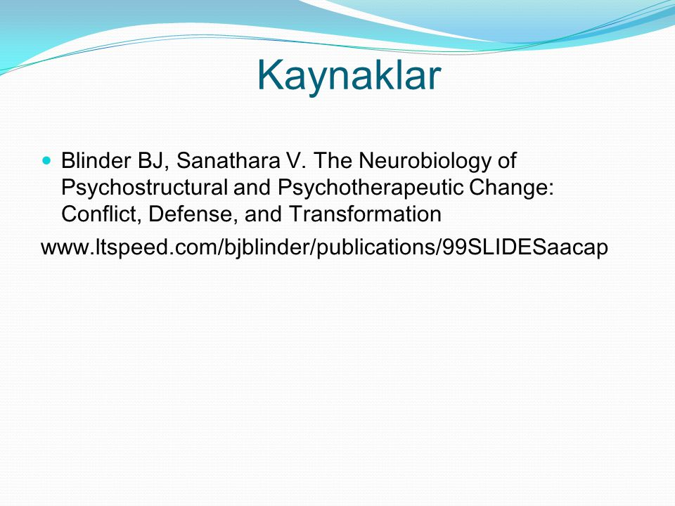Kaynaklar Blinder BJ, Sanathara V. The Neurobiology of Psychostructural and Psychotherapeutic Change: Conflict, Defense, and Transformation www.ltspee