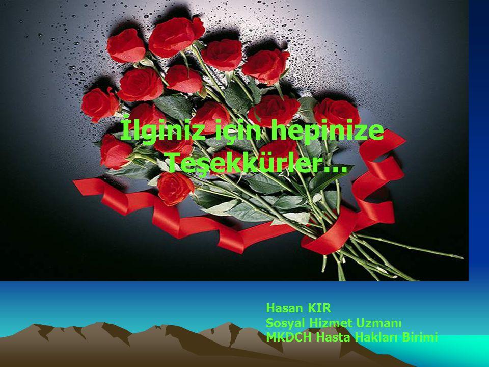 İlginiz için hepinize Teşekkürler... Hasan KIR Sosyal Hizmet Uzmanı MKDCH Hasta Hakları Birimi