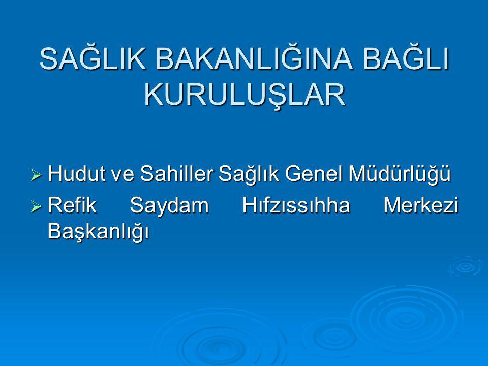 SAĞLIK BAKANLIĞINA BAĞLI KURULUŞLAR  Hudut ve Sahiller Sağlık Genel Müdürlüğü  Refik Saydam Hıfzıssıhha Merkezi Başkanlığı