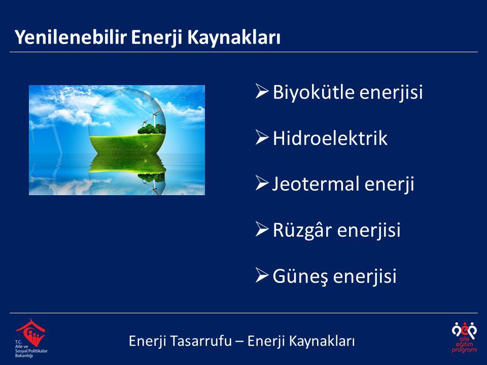  Biyokütle enerjisi  Hidroelektrik  Jeotermal enerji  Rüzgâr enerjisi  Güneş enerjisi Enerji Tasarrufu – Enerji Kaynakları Yenilenebilir Enerji K