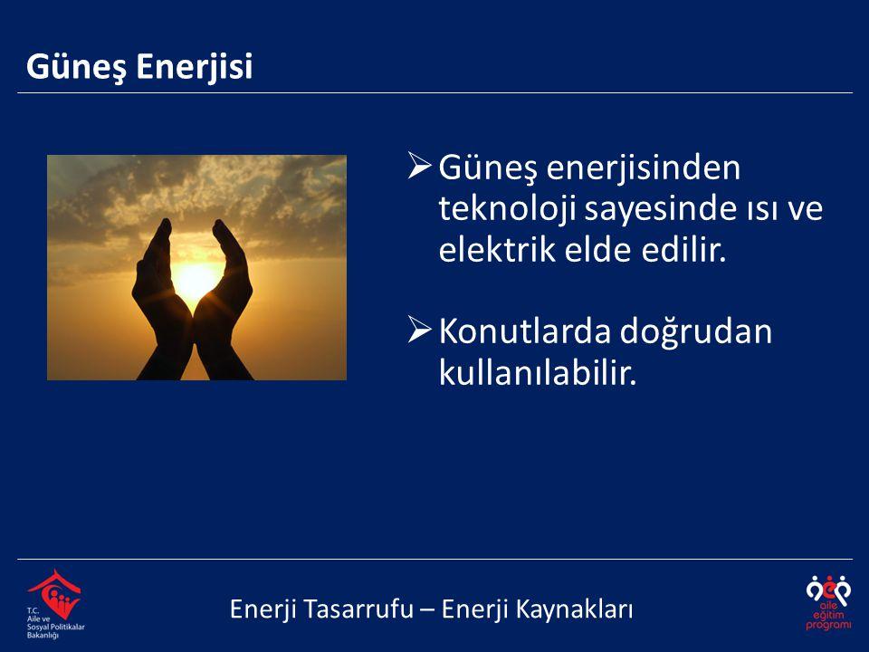  Güneş enerjisinden teknoloji sayesinde ısı ve elektrik elde edilir.  Konutlarda doğrudan kullanılabilir. Enerji Tasarrufu – Enerji Kaynakları Güneş