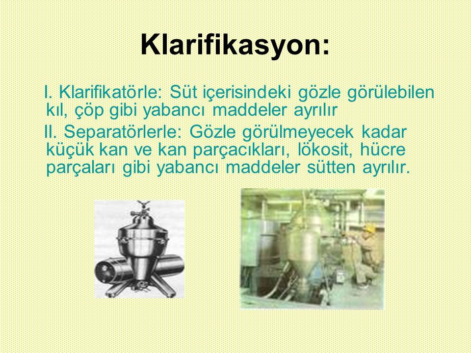 Klarifikasyon: I. Klarifikatörle: Süt içerisindeki gözle görülebilen kıl, çöp gibi yabancı maddeler ayrılır II. Separatörlerle: Gözle görülmeyecek kad