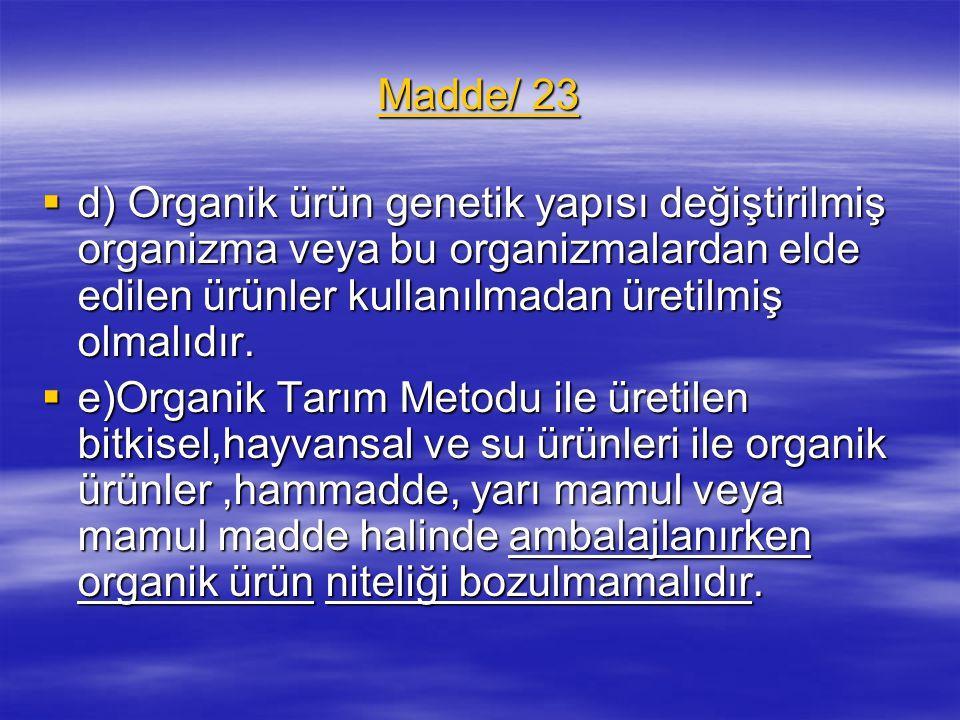 Madde/ 23  d) Organik ürün genetik yapısı değiştirilmiş organizma veya bu organizmalardan elde edilen ürünler kullanılmadan üretilmiş olmalıdır.  e)