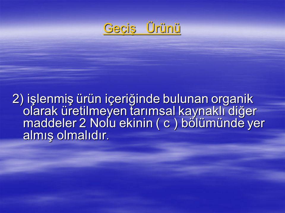 Geçiş Ürünü 2) işlenmiş ürün içeriğinde bulunan organik olarak üretilmeyen tarımsal kaynaklı diğer maddeler 2 Nolu ekinin ( c ) bölümünde yer almış ol
