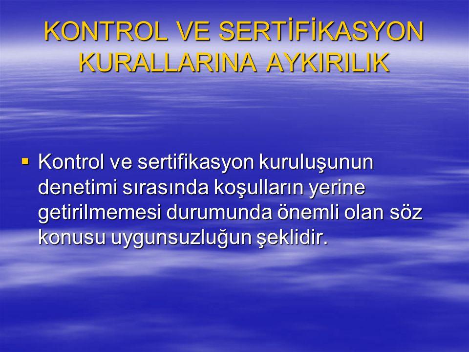 KONTROL VE SERTİFİKASYON KURALLARINA AYKIRILIK  Kontrol ve sertifikasyon kuruluşunun denetimi sırasında koşulların yerine getirilmemesi durumunda öne