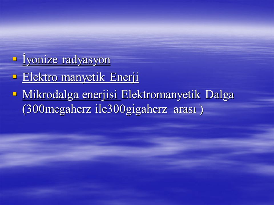  İyonize radyasyon  Elektro manyetik Enerji  Mikrodalga enerjisi Elektromanyetik Dalga (300megaherz ile300gigaherz arası )