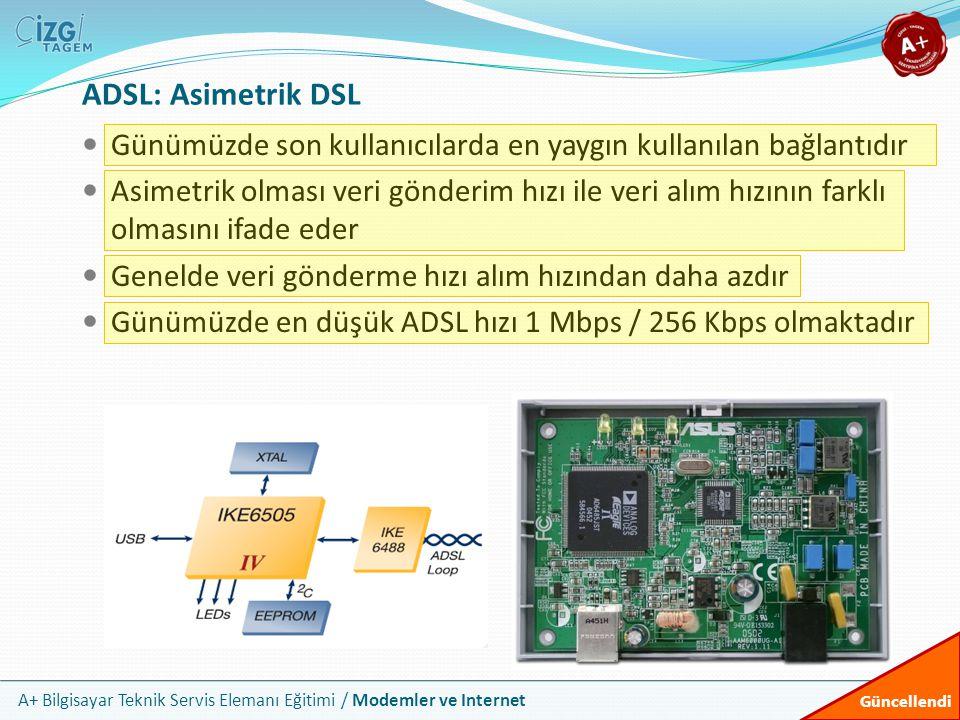 A+ Bilgisayar Teknik Servis Elemanı Eğitimi / Modemler ve Internet ADSL: Asimetrik DSL Günümüzde son kullanıcılarda en yaygın kullanılan bağlantıdır Asimetrik olması veri gönderim hızı ile veri alım hızının farklı olmasını ifade eder Genelde veri gönderme hızı alım hızından daha azdır Günümüzde en düşük ADSL hızı 1 Mbps / 256 Kbps olmaktadır Güncellendi