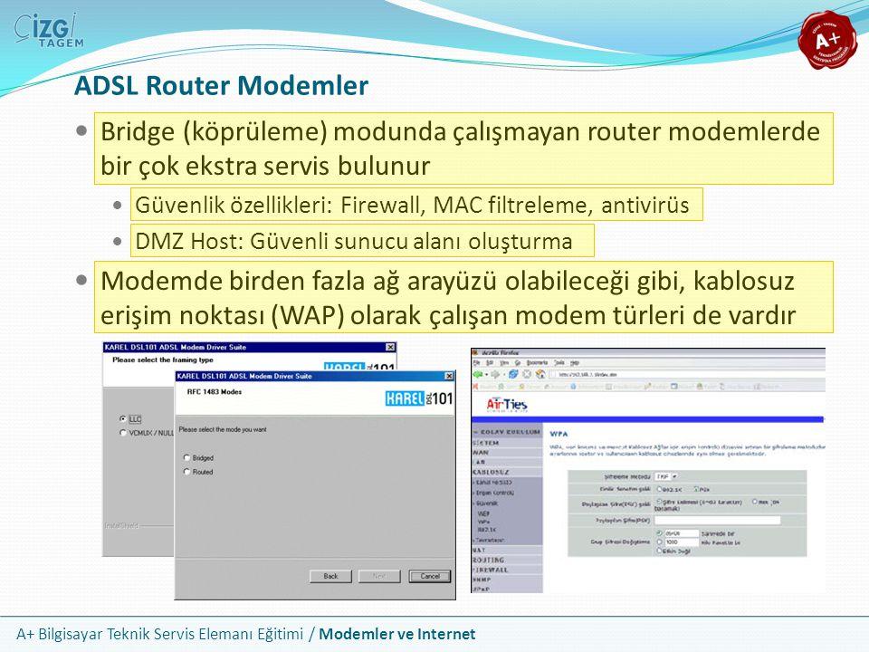 A+ Bilgisayar Teknik Servis Elemanı Eğitimi / Modemler ve Internet ADSL Router Modemler Bridge (köprüleme) modunda çalışmayan router modemlerde bir çok ekstra servis bulunur Güvenlik özellikleri: Firewall, MAC filtreleme, antivirüs DMZ Host: Güvenli sunucu alanı oluşturma Modemde birden fazla ağ arayüzü olabileceği gibi, kablosuz erişim noktası (WAP) olarak çalışan modem türleri de vardır