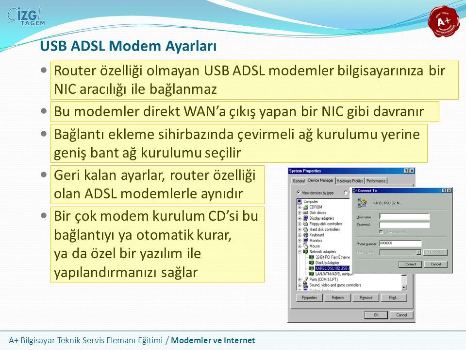A+ Bilgisayar Teknik Servis Elemanı Eğitimi / Modemler ve Internet USB ADSL Modem Ayarları Router özelliği olmayan USB ADSL modemler bilgisayarınıza bir NIC aracılığı ile bağlanmaz Bu modemler direkt WAN'a çıkış yapan bir NIC gibi davranır Bağlantı ekleme sihirbazında çevirmeli ağ kurulumu yerine geniş bant ağ kurulumu seçilir Geri kalan ayarlar, router özelliği olan ADSL modemlerle aynıdır Bir çok modem kurulum CD'si bu bağlantıyı ya otomatik kurar, ya da özel bir yazılım ile yapılandırmanızı sağlar