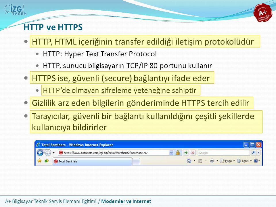 A+ Bilgisayar Teknik Servis Elemanı Eğitimi / Modemler ve Internet HTTP, HTML içeriğinin transfer edildiği iletişim protokolüdür HTTP: Hyper Text Transfer Protocol HTTP, sunucu bilgisayarın TCP/IP 80 portunu kullanır HTTPS ise, güvenli (secure) bağlantıyı ifade eder HTTP'de olmayan şifreleme yeteneğine sahiptir Gizlilik arz eden bilgilerin gönderiminde HTTPS tercih edilir Tarayıcılar, güvenli bir bağlantı kullanıldığını çeşitli şekillerde kullanıcıya bildirirler HTTP ve HTTPS