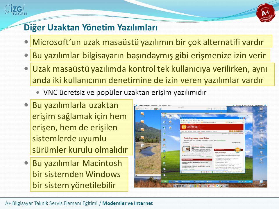 A+ Bilgisayar Teknik Servis Elemanı Eğitimi / Modemler ve Internet Microsoft'un uzak masaüstü yazılımın bir çok alternatifi vardır Bu yazılımlar bilgisayarın başındaymış gibi erişmenize izin verir Uzak masaüstü yazılımda kontrol tek kullanıcıya verilirken, aynı anda iki kullanıcının denetimine de izin veren yazılımlar vardır VNC ücretsiz ve popüler uzaktan erişim yazılımıdır Bu yazılımlarla uzaktan erişim sağlamak için hem erişen, hem de erişilen sistemlerde uyumlu sürümler kurulu olmalıdır Bu yazılımlar Macintosh bir sistemden Windows bir sistem yönetilebilir Diğer Uzaktan Yönetim Yazılımları