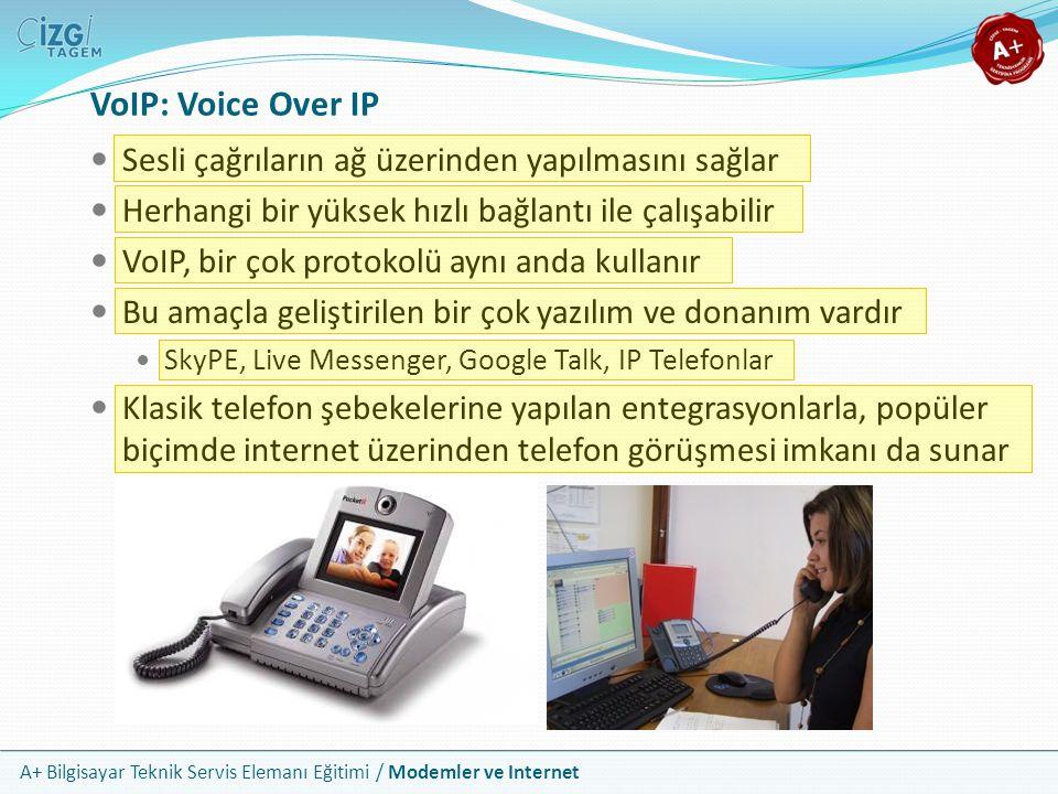 A+ Bilgisayar Teknik Servis Elemanı Eğitimi / Modemler ve Internet VoIP: Voice Over IP Sesli çağrıların ağ üzerinden yapılmasını sağlar Herhangi bir yüksek hızlı bağlantı ile çalışabilir VoIP, bir çok protokolü aynı anda kullanır Bu amaçla geliştirilen bir çok yazılım ve donanım vardır SkyPE, Live Messenger, Google Talk, IP Telefonlar Klasik telefon şebekelerine yapılan entegrasyonlarla, popüler biçimde internet üzerinden telefon görüşmesi imkanı da sunar