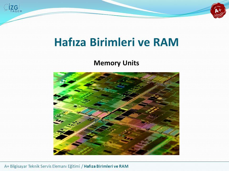 A+ Bilgisayar Teknik Servis Elemanı Eğitimi / Hafıza Birimleri ve RAM Hafıza Birimleri ve RAM Memory Units
