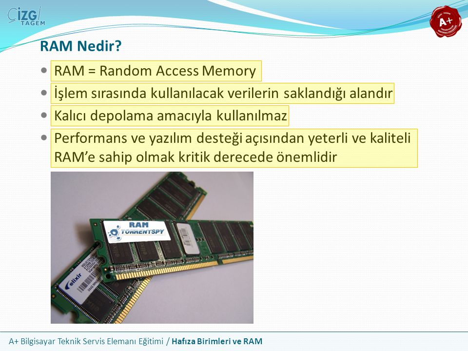 A+ Bilgisayar Teknik Servis Elemanı Eğitimi / Hafıza Birimleri ve RAM RAM = Random Access Memory İşlem sırasında kullanılacak verilerin saklandığı ala