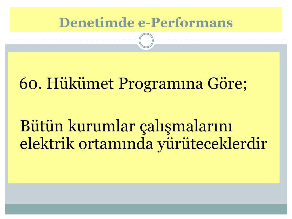 60. Hükümet Programına Göre; Bütün kurumlar çalışmalarını elektrik ortamında yürüteceklerdir Denetimde e-Performans