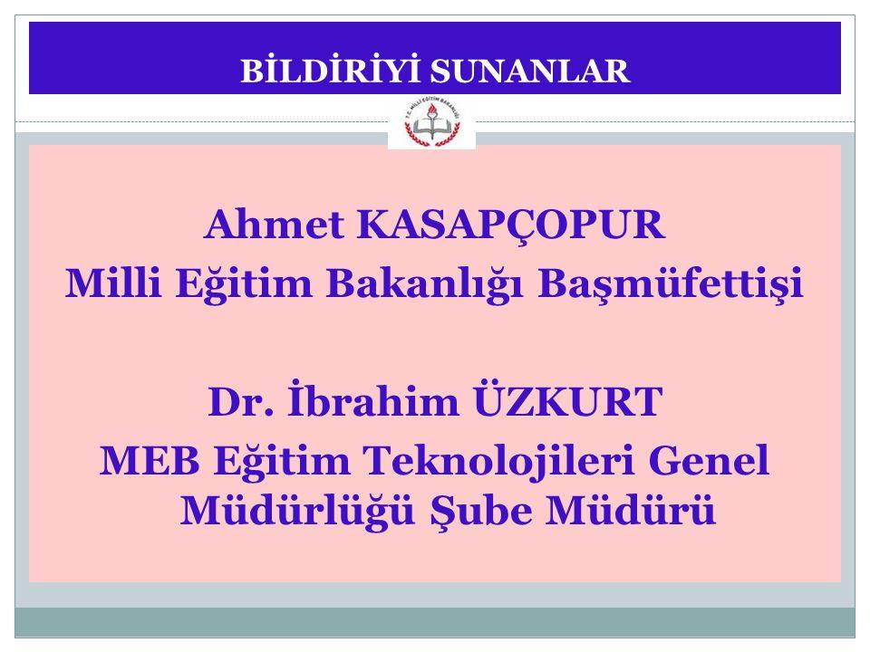 BİLDİRİYİ SUNANLAR Ahmet KASAPÇOPUR Milli Eğitim Bakanlığı Başmüfettişi Dr. İbrahim ÜZKURT MEB Eğitim Teknolojileri Genel Müdürlüğü Şube Müdürü