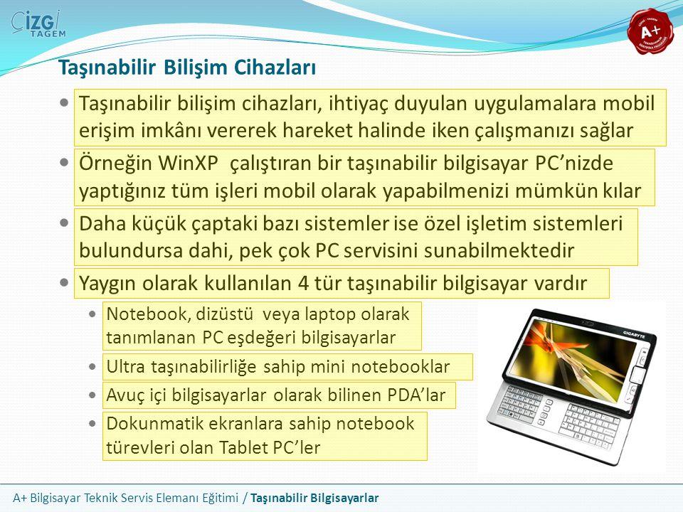 A+ Bilgisayar Teknik Servis Elemanı Eğitimi / Taşınabilir Bilgisayarlar Ortak Özellikler Bu cihazlarda monitör olarak 2 ten 20 e kadar değişen boyutlarda gövdeye entegre LCD ekranlar kullanılır Basit bir bip sesinden yüksek kaliteli müziğe kadar farklı kalitede ses çıkışı verebilirler Elektrik kaynağı olarak doğru akım depolayan bataryalar kullanırlar Ekran, ses ve batarya özellikleri dışında dış görünüşleri, boyutları ve kullanım amaçları ile de ön plana çıkarlar