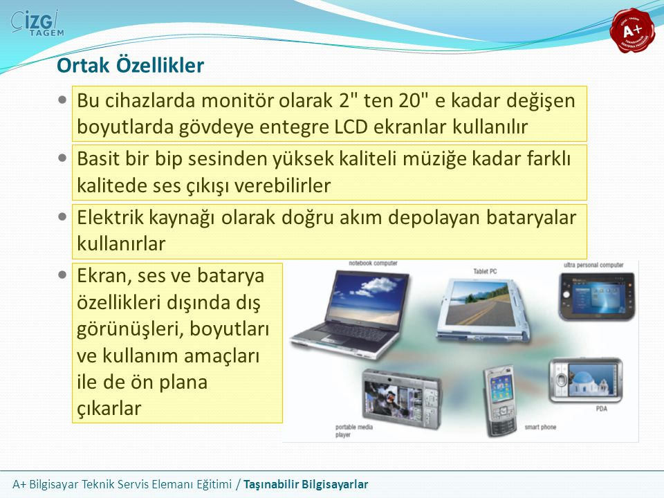 A+ Bilgisayar Teknik Servis Elemanı Eğitimi / Taşınabilir Bilgisayarlar UMPC: Ultra Mobile PC Çok küçük Tablet PC veya büyük bir PDA olarak tanımlanabilir Windows XP veya Vista gibi işletim sistemleri çalıştırabilirler Klavye olarak entegre veya harici özel üniteler bulundururlar Hard disk yerine çoğunlukla flash bellek kullanır Intel Atom veya benzeri entegre işlemciler kullanırlar