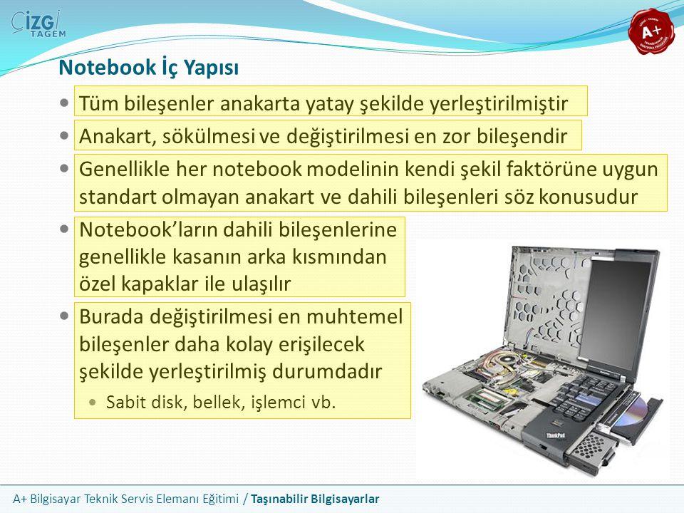 A+ Bilgisayar Teknik Servis Elemanı Eğitimi / Taşınabilir Bilgisayarlar Notebook Girdi Birimleri Notebooklarda klavye ve fare gövdeye entegre durumdadır Fare olarak zaman içinde değişik teknolojiler kullanılmıştır Trackball, TrackPoint ve Touchpad Trackball, kasanın yan tarafına konumlandırılmış bir hareket topu idi TrackPoint ise klavye ortasında yer alan, silgi görünümünde bir josytick Günümüz notebooklarında yerleşik fare aygıtı olarak touchpad kullanılır Touchpad klavyenin önünde dokunmaya duyarlı bir alandır Önündeki iki buton ise sağ ve sol fare tuşu görevlerini üstlenir Touchpad in avantajı hareket eden parçanın bulunmamasıdır