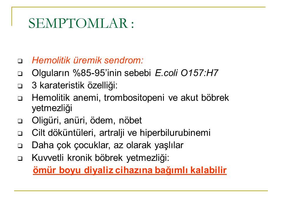 SEMPTOMLAR :  Hemolitik üremik sendrom:  Olguların %85-95'inin sebebi E.coli O157:H7  3 karateristik özelliği:  Hemolitik anemi, trombositopeni ve