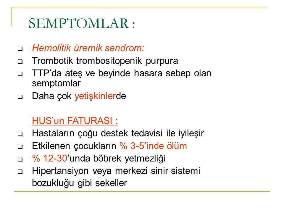 SEMPTOMLAR :  Hemolitik üremik sendrom:  Trombotik trombositopenik purpura  TTP'da ateş ve beyinde hasara sebep olan semptomlar  Daha çok yetişkin