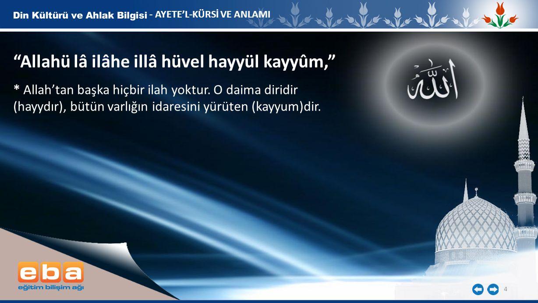 """4 - AYETE'L-KÜRSİ VE ANLAMI """"Allahü lâ ilâhe illâ hüvel hayyül kayyûm,"""" * Allah'tan başka hiçbir ilah yoktur. O daima diridir (hayydır), bütün varlığı"""