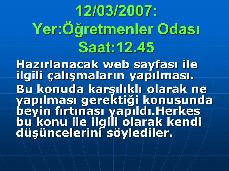 12/03/2007: Yer:Öğretmenler Odası Saat:12.45 Hazırlanacak web sayfası ile ilgili çalışmaların yapılması. Bu konuda karşılıklı olarak ne yapılması gere