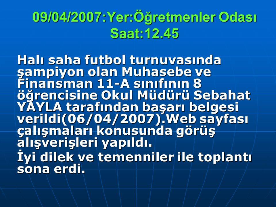 09/04/2007:Yer:Öğretmenler Odası Saat:12.45 Halı saha futbol turnuvasında şampiyon olan Muhasebe ve Finansman 11-A sınıfının 8 öğrencisine Okul Müdürü