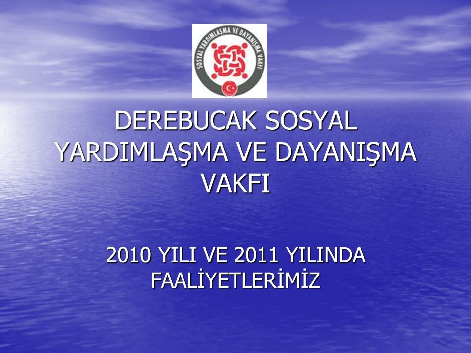 DEREBUCAK SOSYAL YARDIMLAŞMA VE DAYANIŞMA VAKFI 2010 YILI VE 2011 YILINDA FAALİYETLERİMİZ